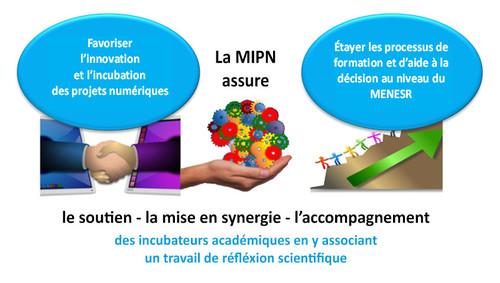 Qu'est-ce que la mission d'incubation de projets numériques? La MIPN favorise l'innovation et l'incubation de projets numériques, elle assure pour cela le soutien, la mise en synergie et l'accompagnement des incubateurs académiques en y associant un travail de réflexion scientifique. La MIPN permet également d'étayer les processus de formation et d'aide à la décision au niveau du MENESR.